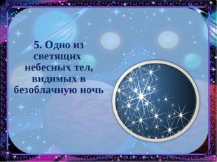 5. Одно из светящих небесных тел, видимых в безоблачную ночь