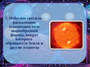 7. Небесное светило - раскаленное плазменное тело шарообразной формы, вокруг