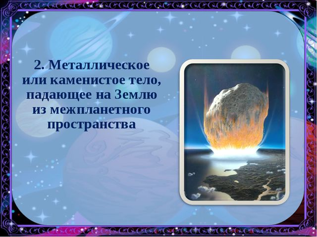 2. Металлическое или каменистое тело, падающее на Землю из межпланетного прос...