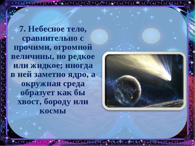 7. Небесное тело, сравнительно с прочими, огромной величины, но редкое или жи...