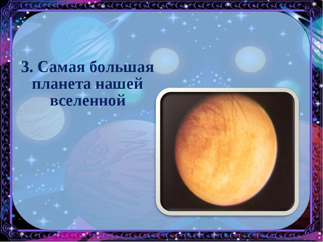 3. Самая большая планета нашей вселенной