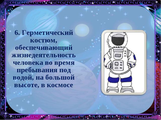 6. Герметический костюм, обеспечивающий жизнедеятельность человека во время п...