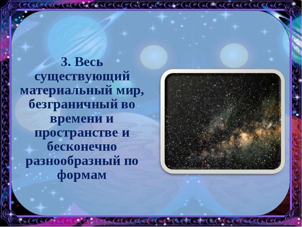3. Весь существующий материальный мир, безграничный во времени и пространстве...