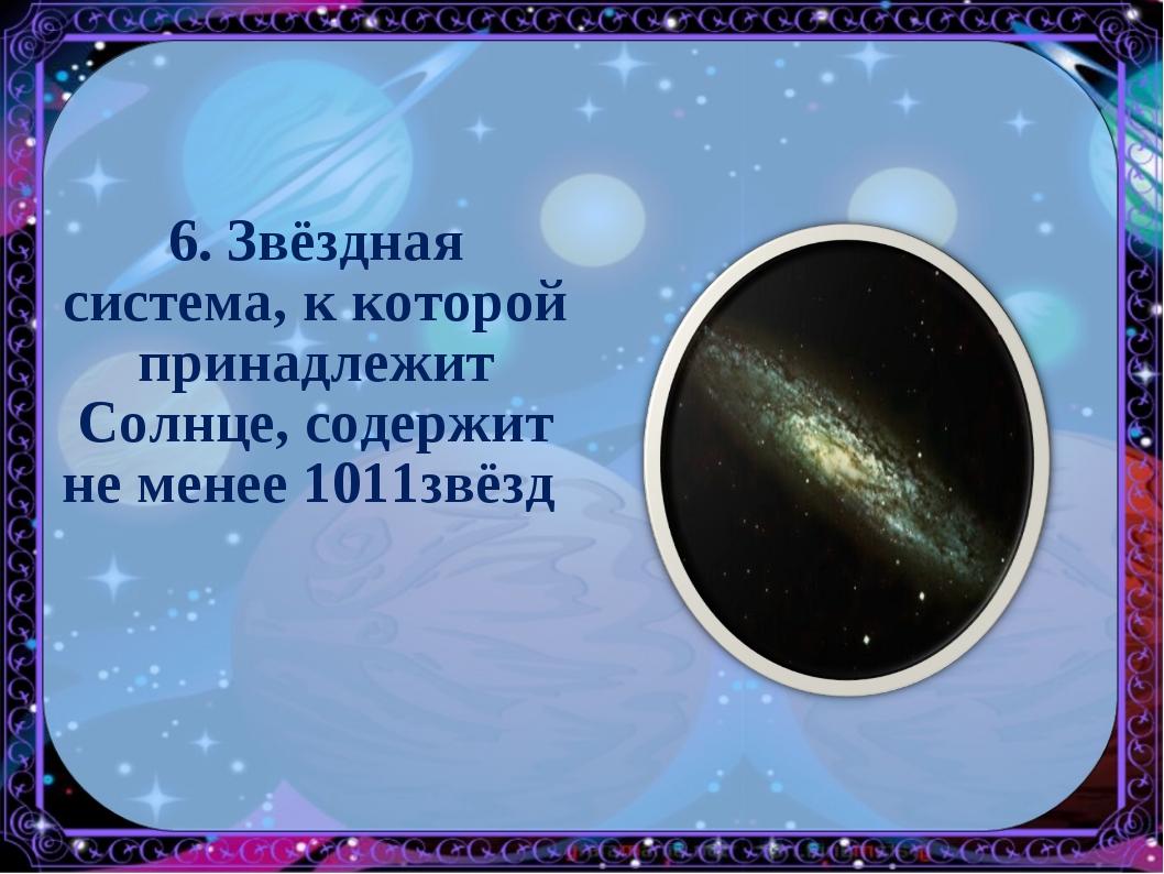 6. Звёздная система, к которой принадлежит Солнце, содержит не менее 1011звёзд