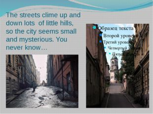 The streets clime up and down lots of little hills, so the city seems small a