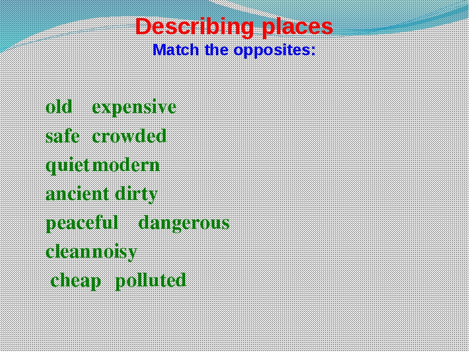Describing places Match the opposites: 	old				expensive 	safe				crowded 	qu...