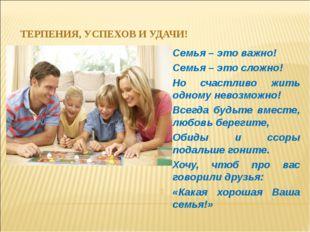 ТЕРПЕНИЯ, УСПЕХОВ И УДАЧИ! Семья – это важно! Семья – это сложно! Но счастлив