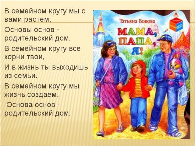 В семейном кругу мы с вами растем, Основы основ - родительский дом. В семейно...