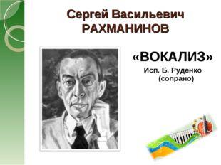 Сергей Васильевич РАХМАНИНОВ «ВОКАЛИЗ» Исп. Б. Руденко (сопрано)