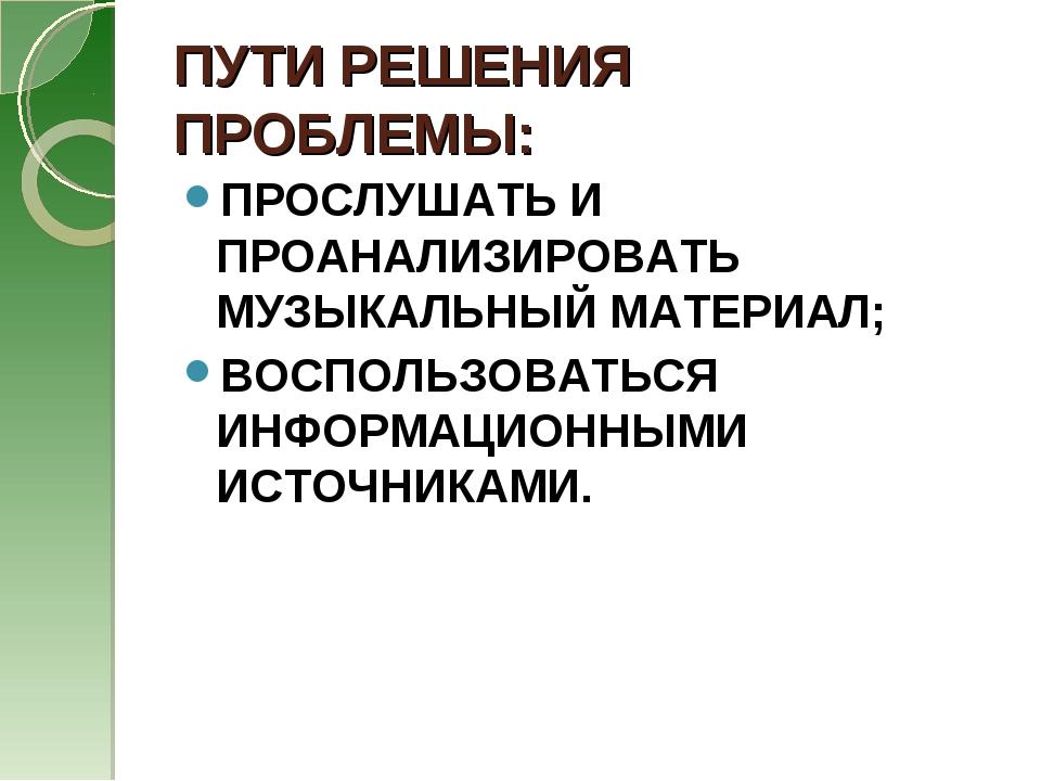 ПУТИ РЕШЕНИЯ ПРОБЛЕМЫ: ПРОСЛУШАТЬ И ПРОАНАЛИЗИРОВАТЬ МУЗЫКАЛЬНЫЙ МАТЕРИАЛ; ВО...