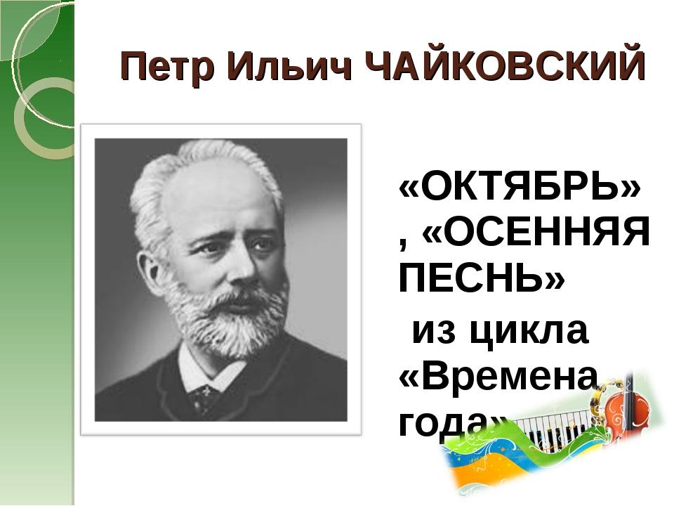 Петр Ильич ЧАЙКОВСКИЙ «ОКТЯБРЬ», «ОСЕННЯЯ ПЕСНЬ» из цикла «Времена года»