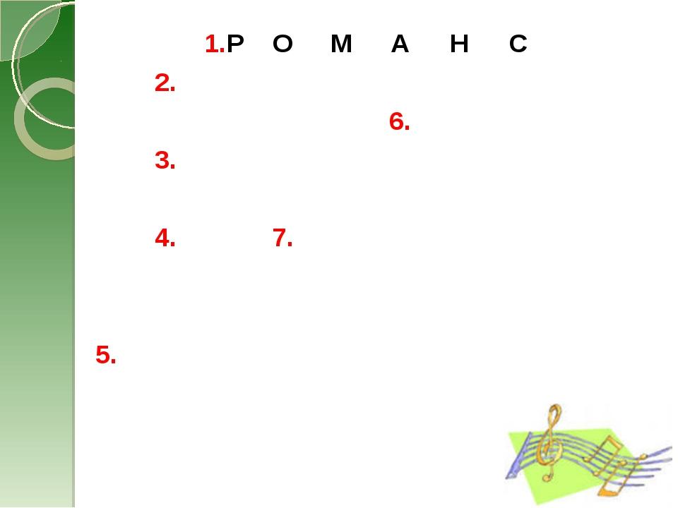 1.РОМАНС 2. 6. 3.  4.7....