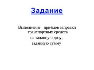 Выполнение приёмов заправки транспортных средств на заданную дозу, заданную