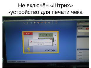 Не включён «Штрих» -устройство для печати чека
