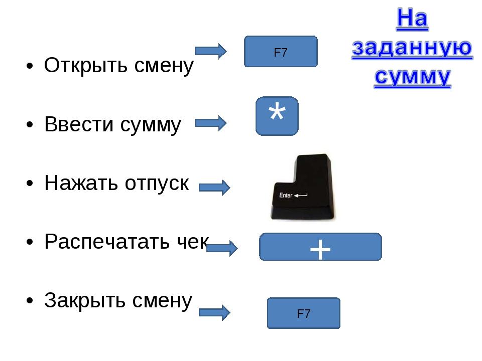 Открыть смену Ввести сумму Нажать отпуск Распечатать чек Закрыть смену F7 F7...