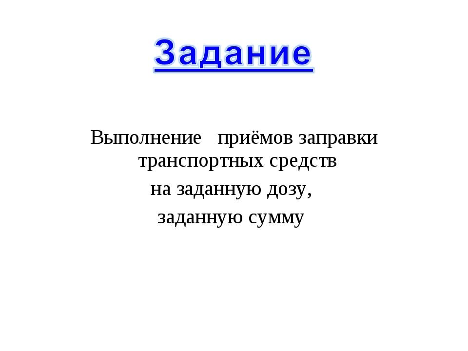 Выполнение приёмов заправки транспортных средств на заданную дозу, заданную...