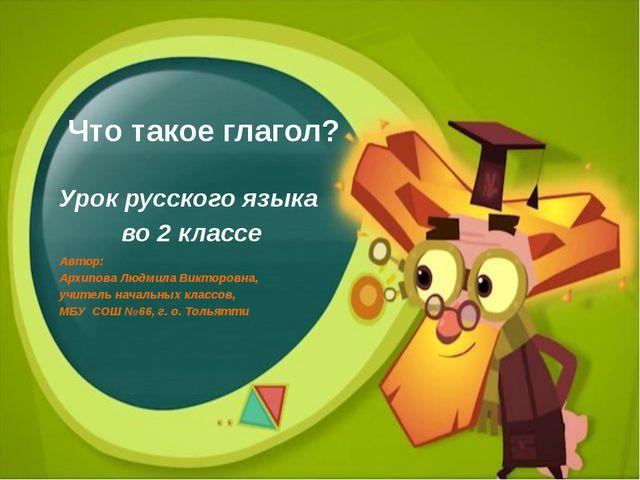 Что такое глагол? Урок русского языка во 2 классе Автор: Архипова Людмила Вик...