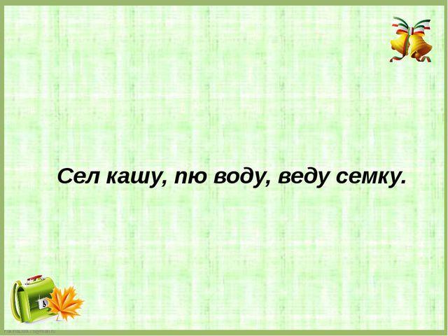 Сел кашу, пю воду, веду семку. FokinaLida.75@mail.ru