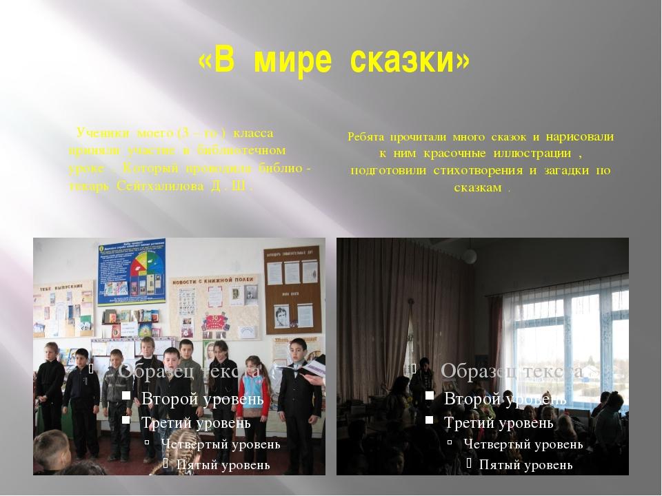 «В мире сказки» Ученики моего (3 – го ) класса приняли участие в библиотечном...