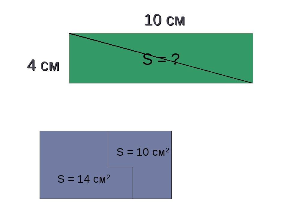 S = ? 4 см 10 см S = 10 см2 S = 14 см2