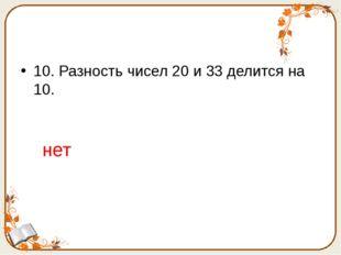 10. Разность чисел 20 и 33 делится на 10. нет