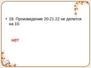 18. Произведение 202122 не делится на 10. нет