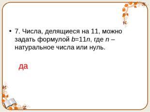7. Числа, делящиеся на 11, можно задать формулой b=11n, где n – натуральное