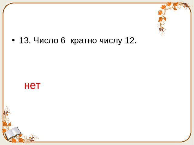 13. Число 6 кратно числу 12. нет