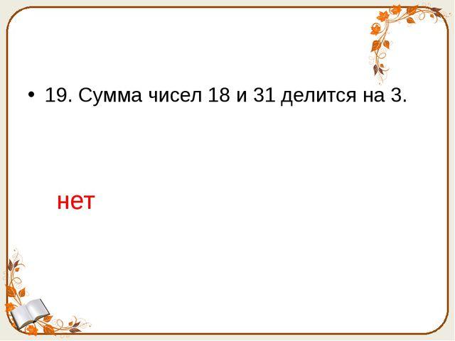 19. Сумма чисел 18 и 31 делится на 3. нет