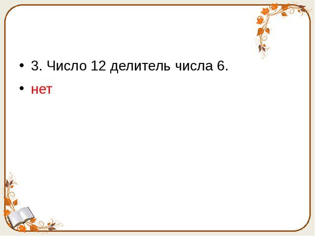 3. Число 12 делитель числа 6. нет