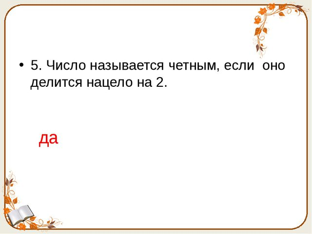 5. Число называется четным, если оно делится нацело на 2. да