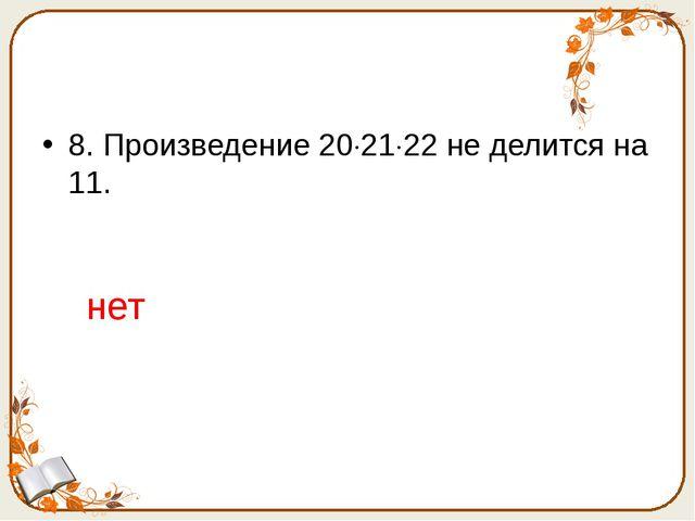 8. Произведение 202122 не делится на 11. нет