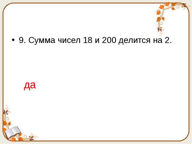 9. Сумма чисел 18 и 200 делится на 2. да