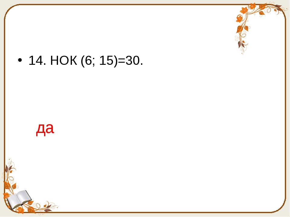 14. НОК (6; 15)=30. да
