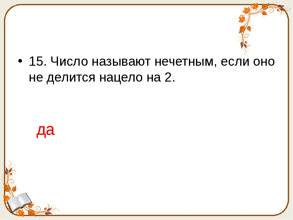 15. Число называют нечетным, если оно не делится нацело на 2. да