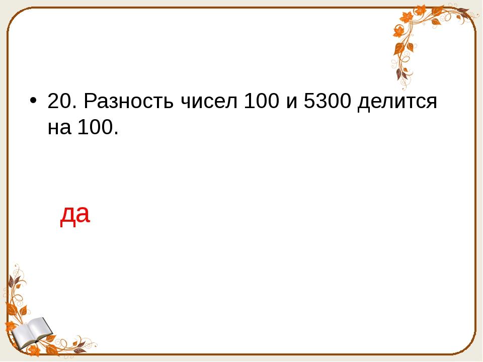 20. Разность чисел 100 и 5300 делится на 100. да