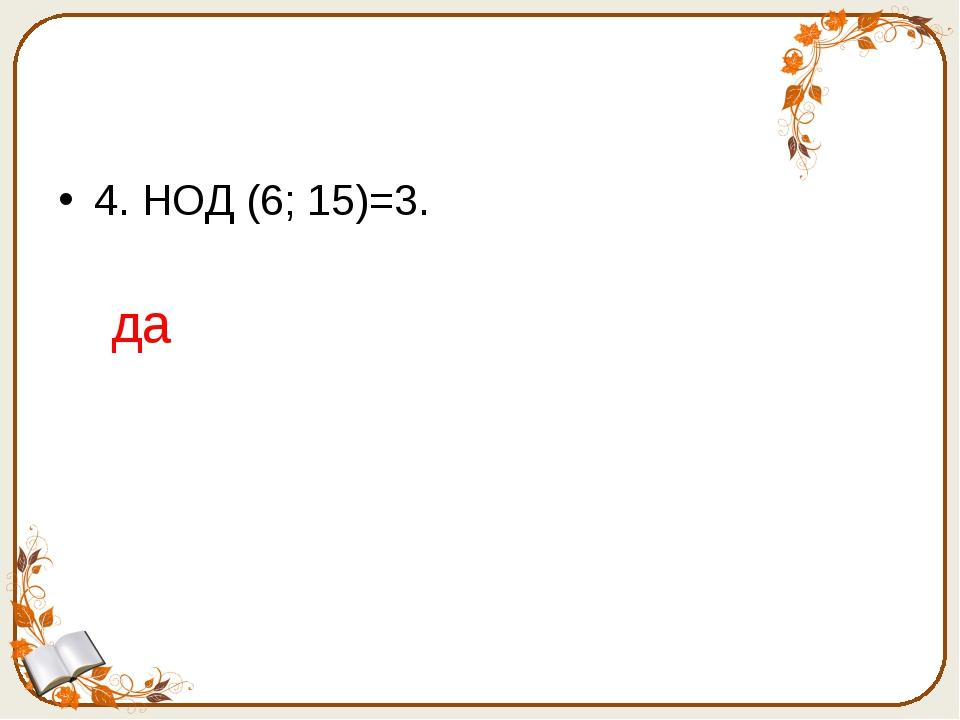 4. НОД (6; 15)=3. да