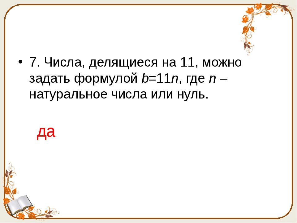 7. Числа, делящиеся на 11, можно задать формулой b=11n, где n – натуральное...