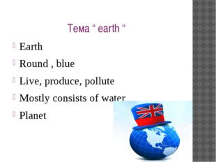 """Тема """" earth """" Earth Round , blue Live, produce, pollute Mostly consists of w"""