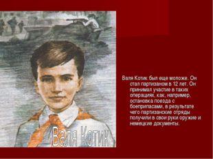 Валя Котик был еще моложе. Он стал партизаном в 12 лет. Он принимал участие в