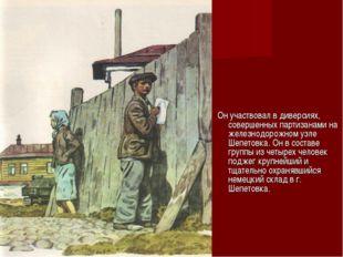 Он участвовал в диверсиях, совершенных партизанами на железнодорожном узле Ш