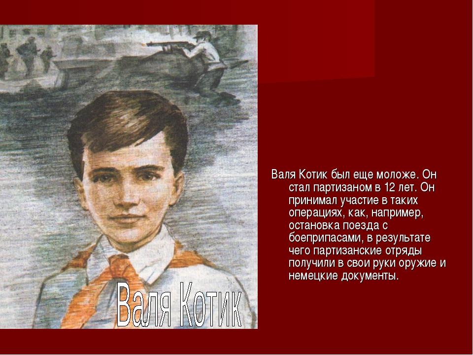 Валя Котик был еще моложе. Он стал партизаном в 12 лет. Он принимал участие в...