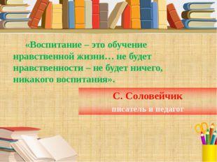 С. Соловейчик писатель и педагог «Воспитание – это обучение нравственной жизн