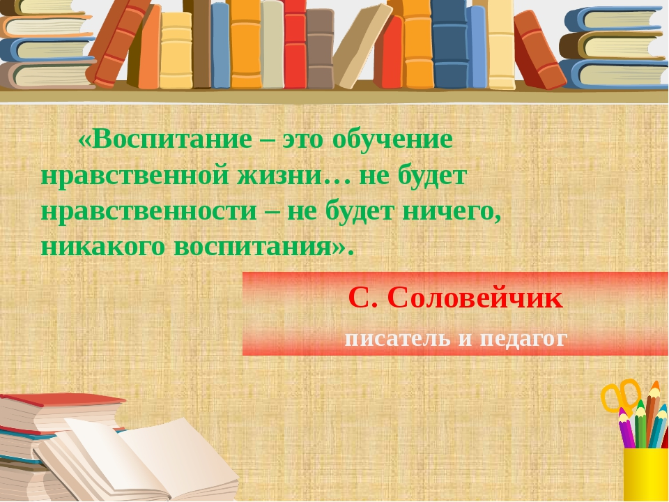 С. Соловейчик писатель и педагог «Воспитание – это обучение нравственной жизн...