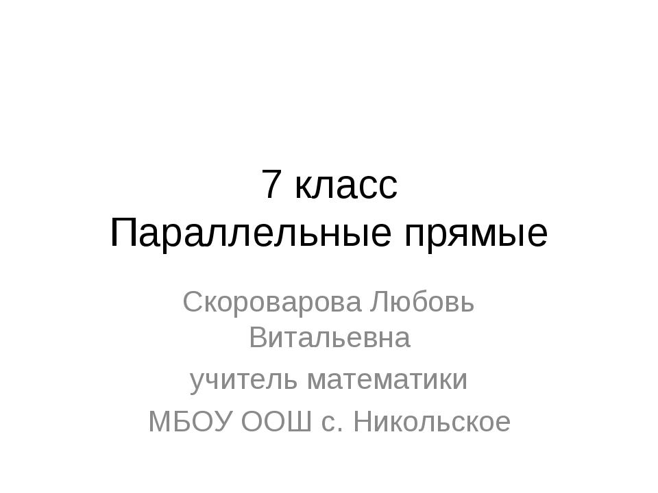 7 класс Параллельные прямые Скороварова Любовь Витальевна учитель математики...