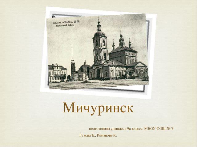 Мичуринск подготовили учащиеся 9а класса МБОУ СОШ № 7 Гукова Е., Романова К.