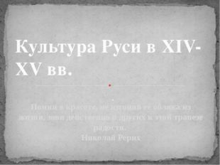 . Культура Руси в XIV-XV вв. Помни о красоте, не изгоняй её облика из жизни,