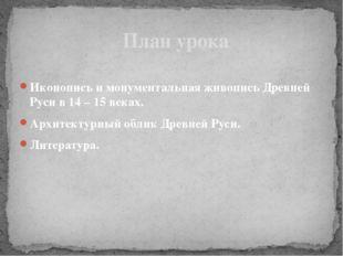 Иконопись и монументальная живопись Древней Руси в 14 – 15 веках. Архитектурн