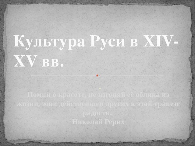. Культура Руси в XIV-XV вв. Помни о красоте, не изгоняй её облика из жизни,...