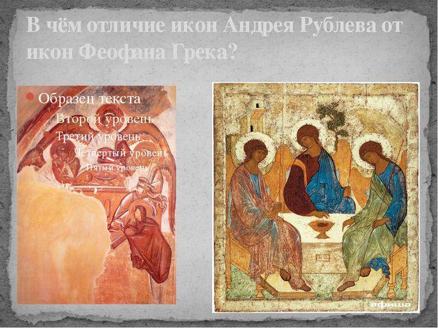 В чём отличие икон Андрея Рублева от икон Феофана Грека?